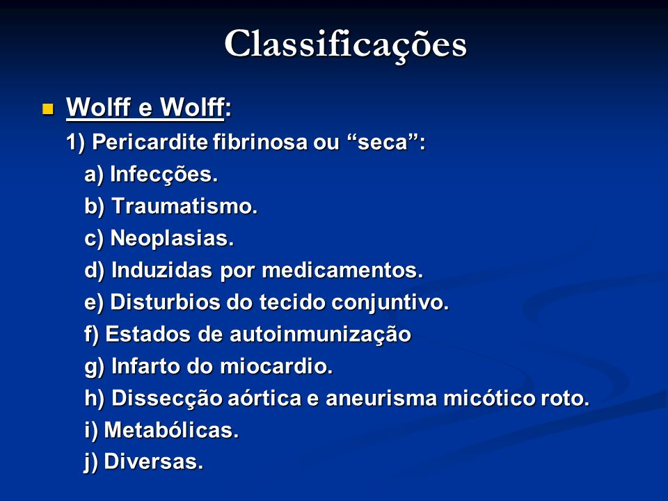 Classificações Wolff e Wolff: Wolff e Wolff: 1) Pericardite fibrinosa ou seca: 1) Pericardite fibrinosa ou seca: a) Infecções. a) Infecções. b) Trauma