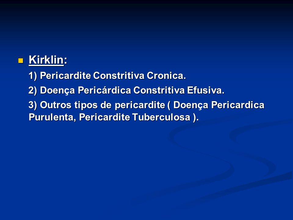 Kirklin: Kirklin: 1) Pericardite Constritiva Cronica. 1) Pericardite Constritiva Cronica. 2) Doena Pericárdica Constritiva Efusiva. 2) Doença Pericárd