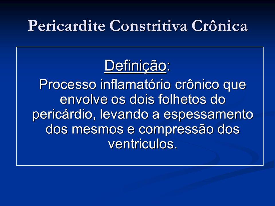 Pericardite Constritiva Crônica Definição: Processo inflamatório crônico que envolve os dois folhetos do pericárdio, levando a espessamento dos mesmos