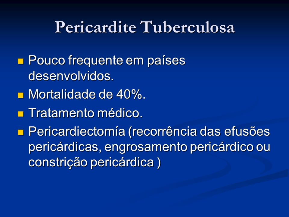 Pericardite Tuberculosa Pouco frequente em países desenvolvidos. Pouco frequente em países desenvolvidos. Mortalidade de 40%. Mortalidade de 40%. Trat