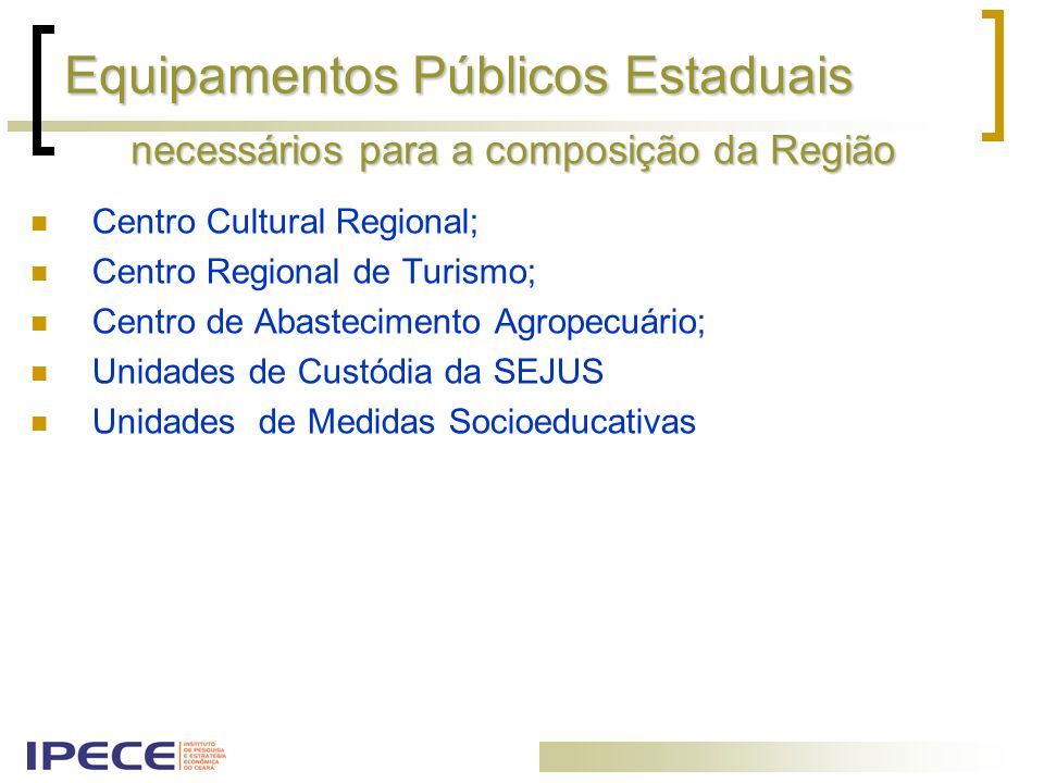 Equipamentos Públicos Estaduais Centro Cultural Regional; Centro Regional de Turismo; Centro de Abastecimento Agropecuário; Unidades de Custódia da SE