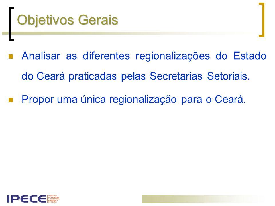 Objetivos Gerais Analisar as diferentes regionalizações do Estado do Ceará praticadas pelas Secretarias Setoriais. Propor uma única regionalização par