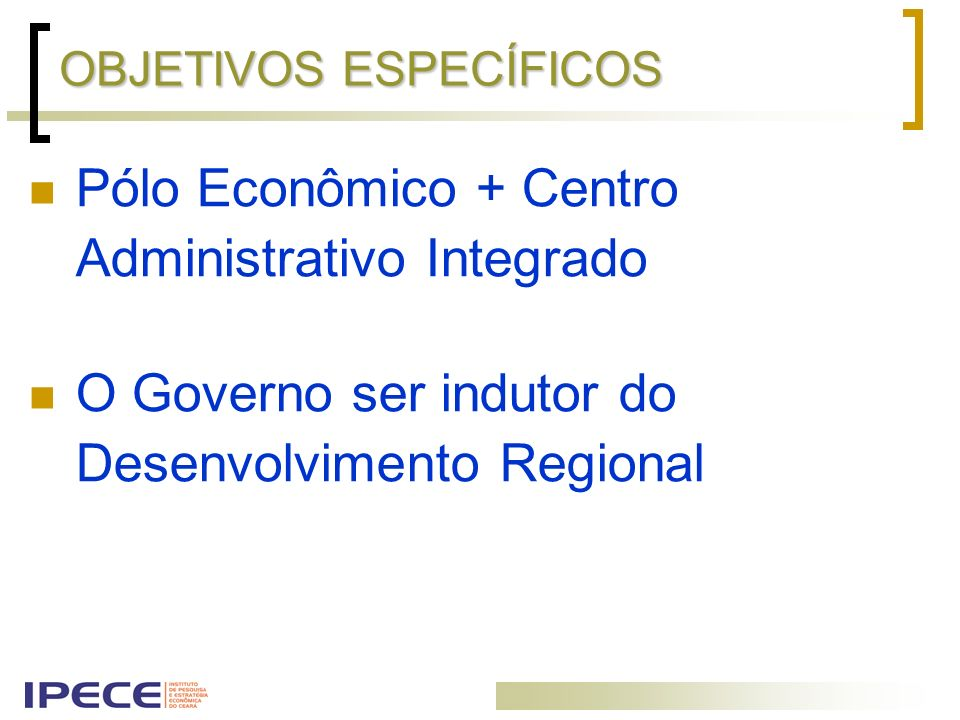 OBJETIVOS ESPECÍFICOS Pólo Econômico + Centro Administrativo Integrado O Governo ser indutor do Desenvolvimento Regional