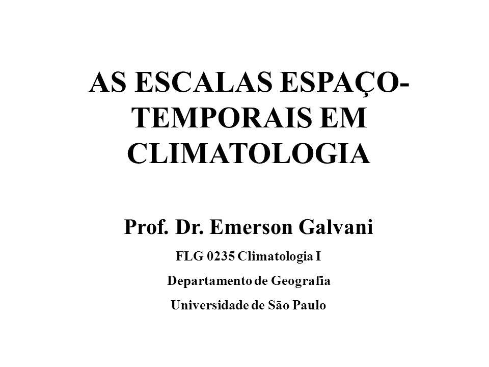 AS ESCALAS ESPAÇO- TEMPORAIS EM CLIMATOLOGIA Prof. Dr. Emerson Galvani FLG 0235 Climatologia I Departamento de Geografia Universidade de São Paulo