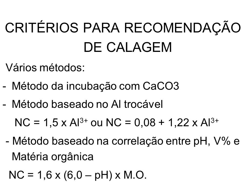 CRITÉRIOS PARA RECOMENDAÇÃO DE CALAGEM Vários métodos: -Método da incubação com CaCO3 -Método baseado no Al trocável NC = 1,5 x Al 3+ ou NC = 0,08 + 1