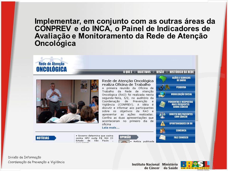 Divisão de Informação Coordenação de Prevenção e Vigilância Implementar, em conjunto com as outras áreas da CONPREV e do INCA, o Painel de Indicadores
