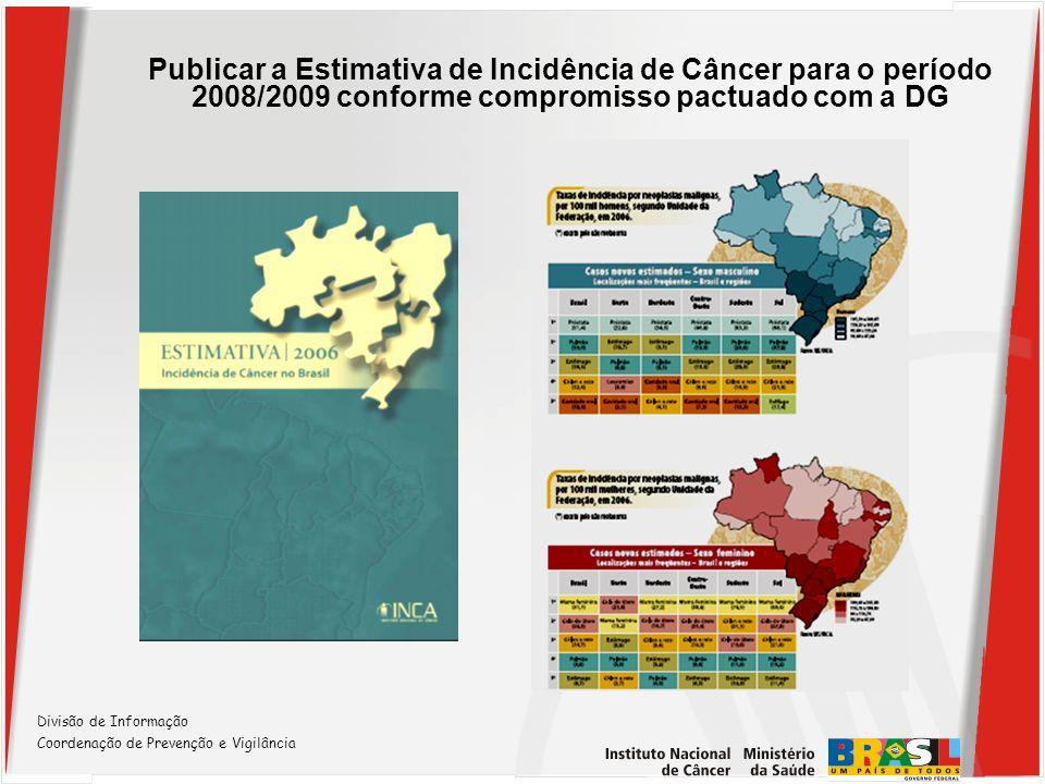 Publicar a Estimativa de Incidência de Câncer para o período 2008/2009 conforme compromisso pactuado com a DG Divisão de Informação Coordenação de Pre