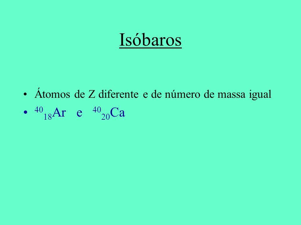 Isóbaros Átomos de Z diferente e de número de massa igual 40 18 Ar e 40 20 Ca