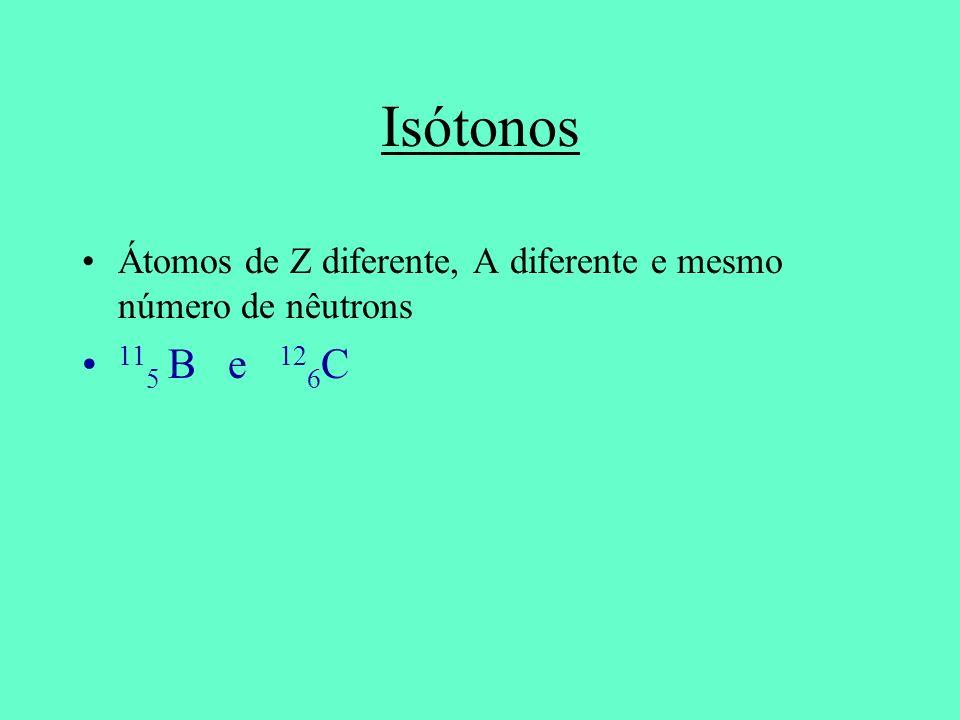 Isótonos Átomos de Z diferente, A diferente e mesmo número de nêutrons 11 5 B e 12 6 C
