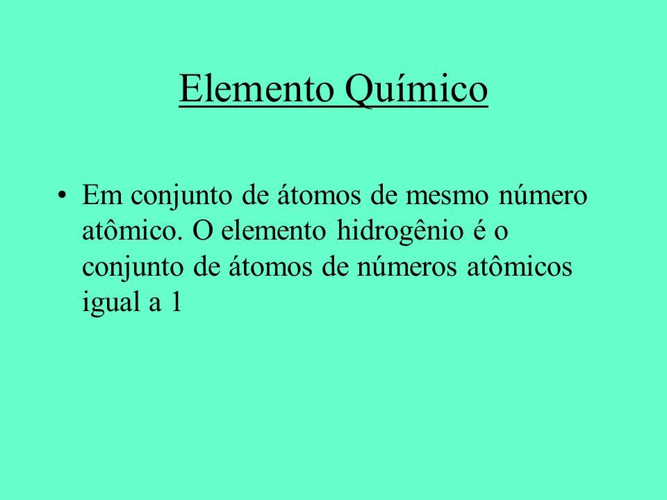 Elemento Químico Em conjunto de átomos de mesmo número atômico. O elemento hidrogênio é o conjunto de átomos de números atômicos igual a 1