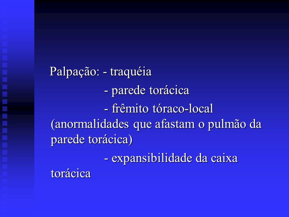 Palpação: - traquéia Palpação: - traquéia - parede torácica - parede torácica - frêmito tóraco-local (anormalidades que afastam o pulmão da parede tor
