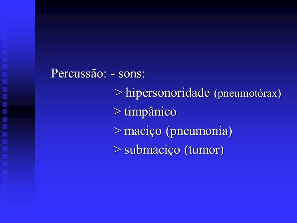Percussão: - sons: Percussão: - sons: > hipersonoridade (pneumotórax) > hipersonoridade (pneumotórax) > timpânico > timpânico > maciço (pneumonia) > m