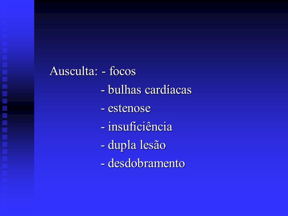 Ausculta: - focos Ausculta: - focos - bulhas cardíacas - bulhas cardíacas - estenose - estenose - insuficiência - insuficiência - dupla lesão - dupla