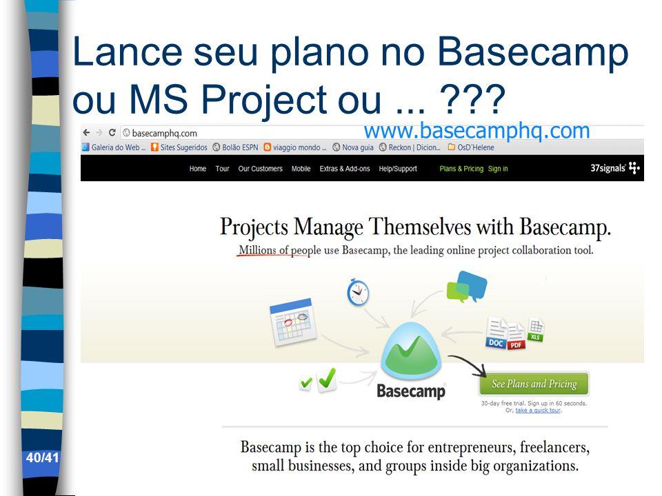 Lance seu plano no Basecamp ou MS Project ou... ??? www.basecamphq.com 40/41