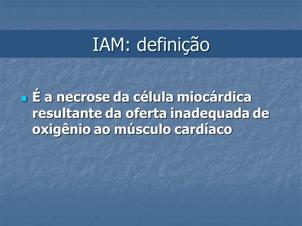 IAM: definição É a necrose da célula miocárdica resultante da oferta inadequada de oxigênio ao músculo cardíaco É a necrose da célula miocárdica resul