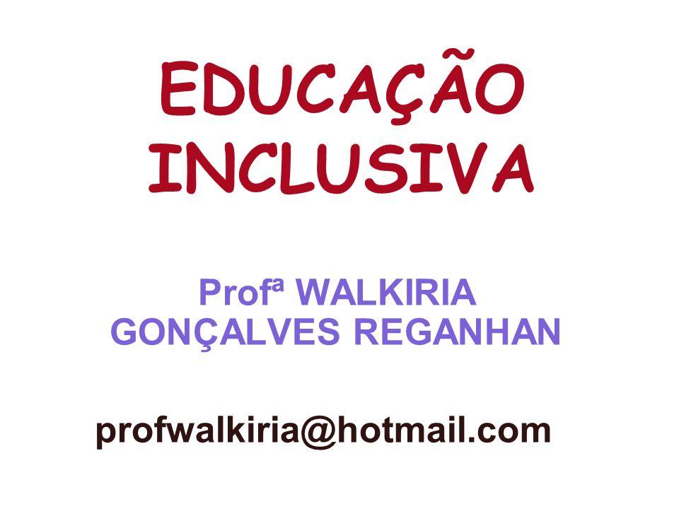 EDUCAÇÃO INCLUSIVA Profª WALKIRIA GONÇALVES REGANHAN profwalkiria@hotmail.com