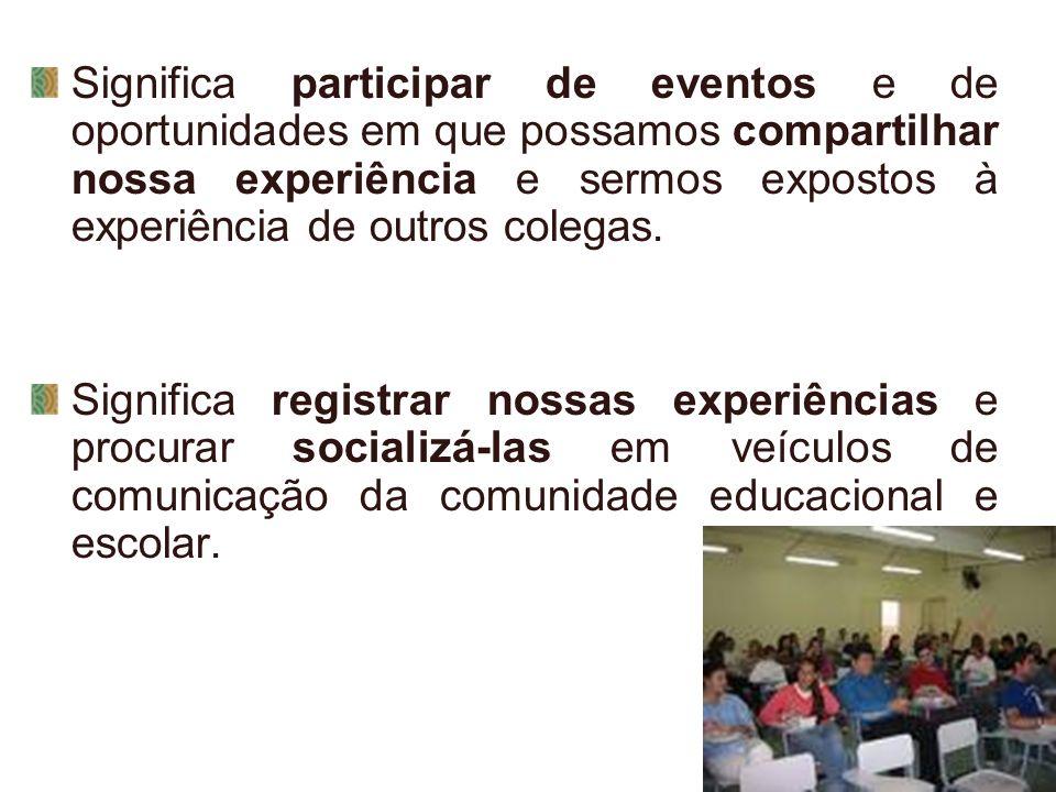 Significa participar de eventos e de oportunidades em que possamos compartilhar nossa experiência e sermos expostos à experiência de outros colegas. S