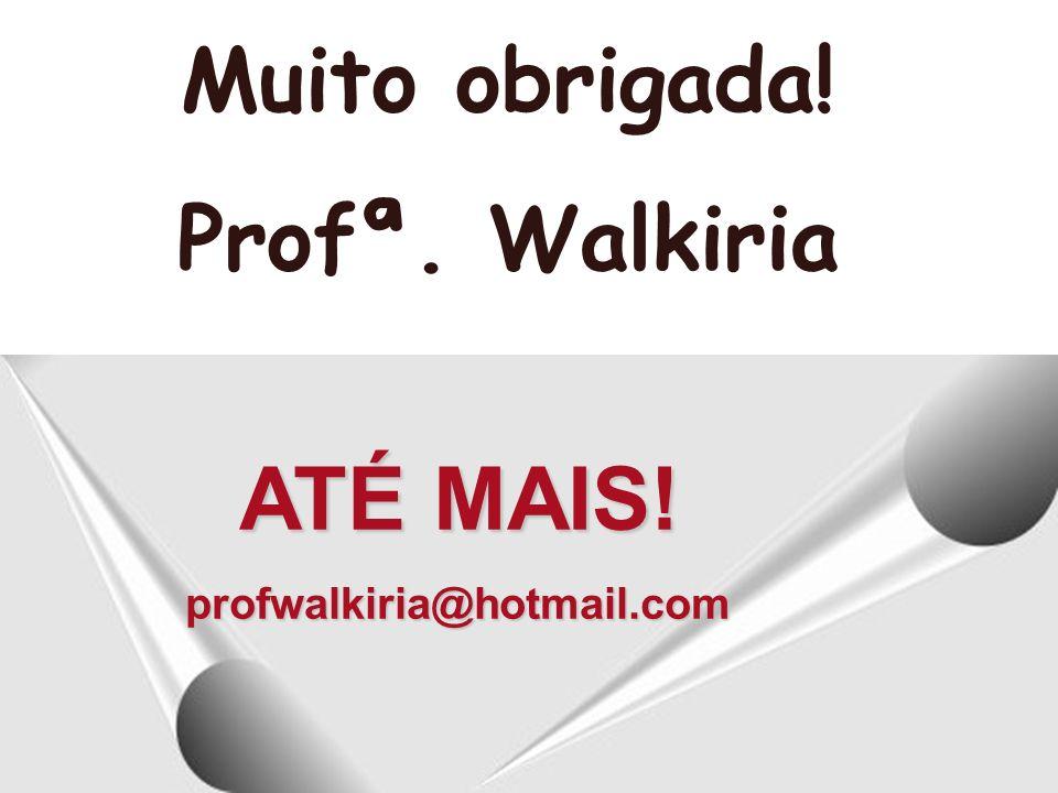 ATÉ MAIS! profwalkiria@hotmail.com Muito obrigada! Profª. Walkiria