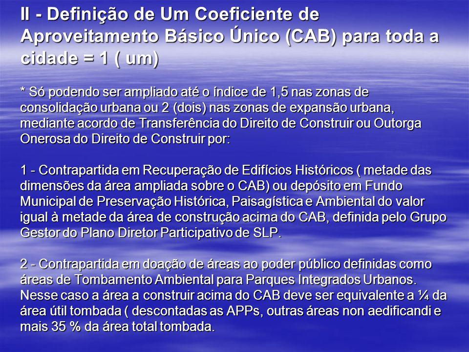 II - Definição de Um Coeficiente de Aproveitamento Básico Único (CAB) para toda a cidade = 1 ( um) * Só podendo ser ampliado até o índice de 1,5 nas z