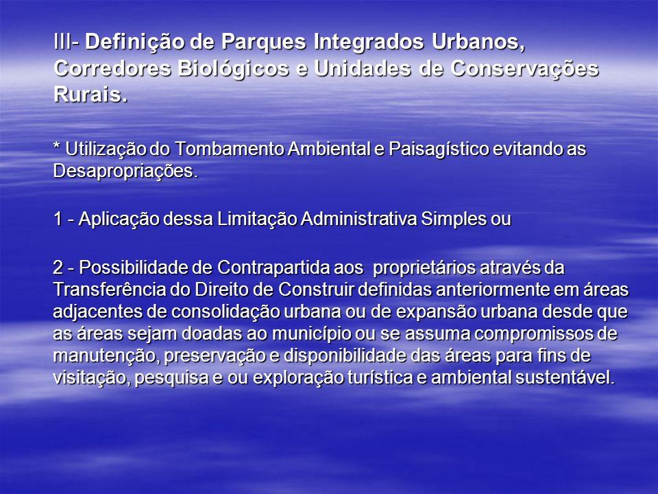III- Definição de Parques Integrados Urbanos, Corredores Biológicos e Unidades de Conservações Rurais. * Utilização do Tombamento Ambiental e Paisagís