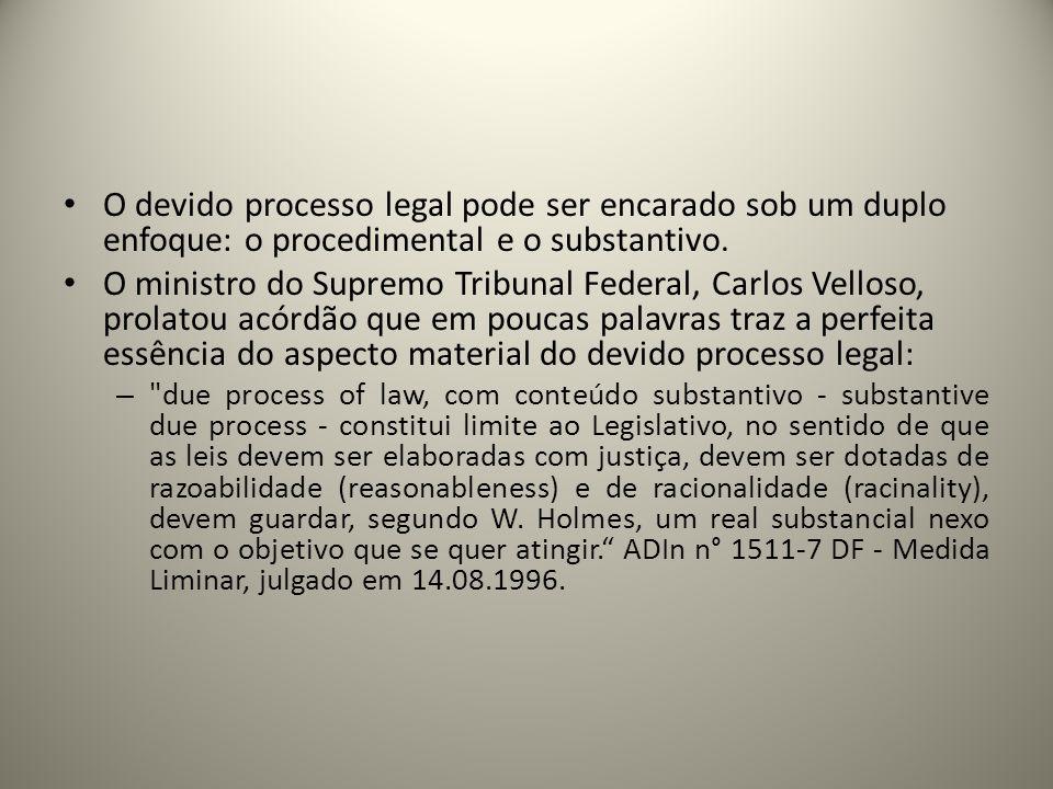 O devido processo legal pode ser encarado sob um duplo enfoque: o procedimental e o substantivo. O ministro do Supremo Tribunal Federal, Carlos Vellos