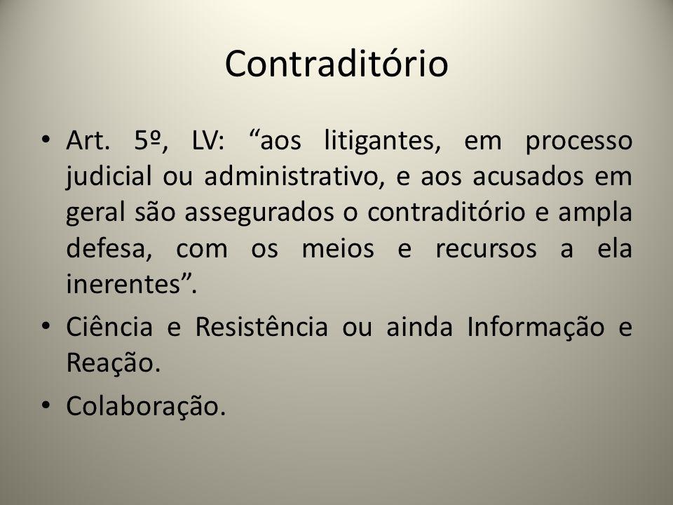 Contraditório Art. 5º, LV: aos litigantes, em processo judicial ou administrativo, e aos acusados em geral são assegurados o contraditório e ampla def