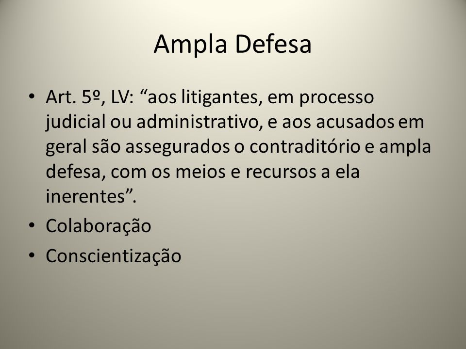 Ampla Defesa Art. 5º, LV: aos litigantes, em processo judicial ou administrativo, e aos acusados em geral são assegurados o contraditório e ampla defe