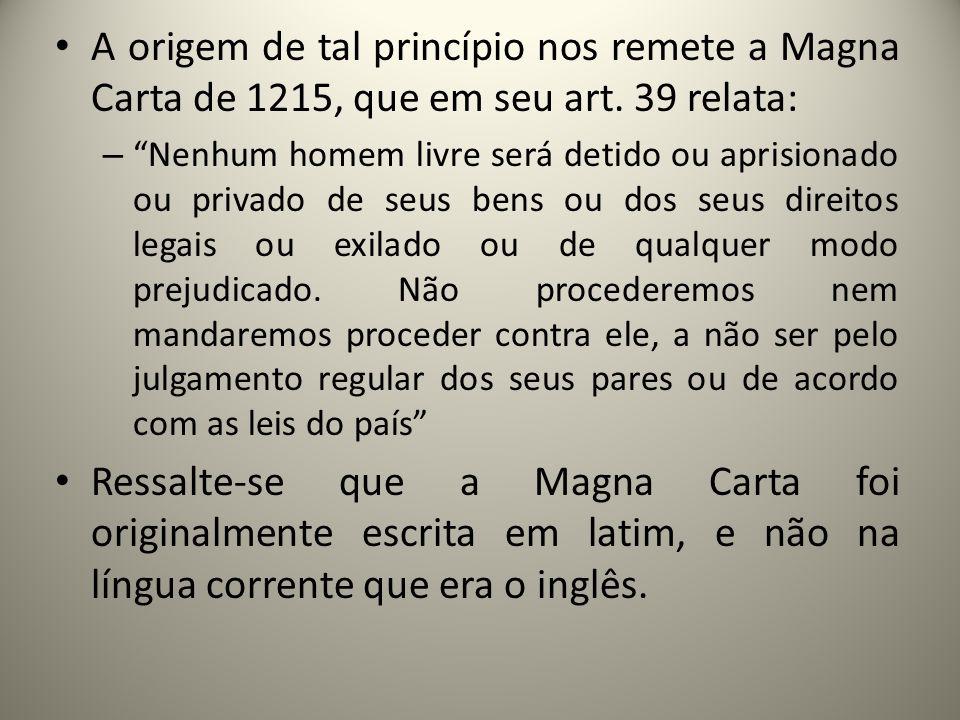 A origem de tal princípio nos remete a Magna Carta de 1215, que em seu art. 39 relata: – Nenhum homem livre será detido ou aprisionado ou privado de s