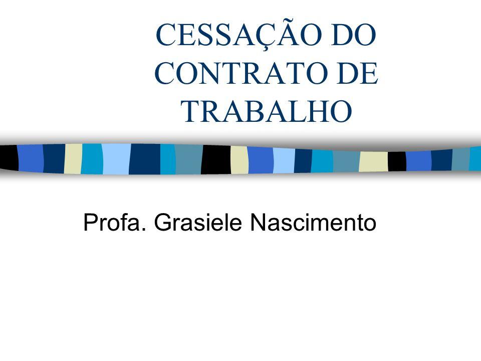 CESSAÇÃO DO CONTRATO DE TRABALHO Profa. Grasiele Nascimento