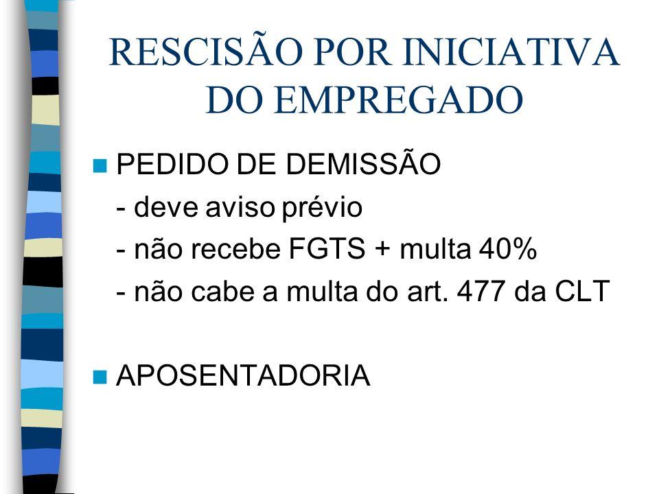 RESCISÃO POR INICIATIVA DO EMPREGADO PEDIDO DE DEMISSÃO - deve aviso prévio - não recebe FGTS + multa 40% - não cabe a multa do art. 477 da CLT APOSEN