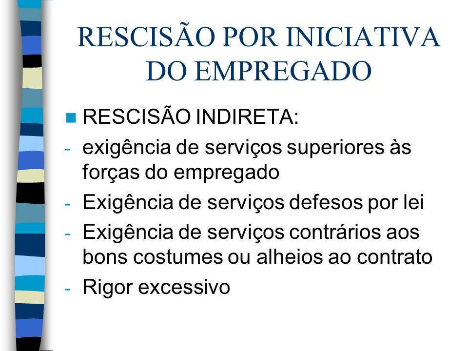 RESCISÃO POR INICIATIVA DO EMPREGADO RESCISÃO INDIRETA: - exigência de serviços superiores às forças do empregado - Exigência de serviços defesos por