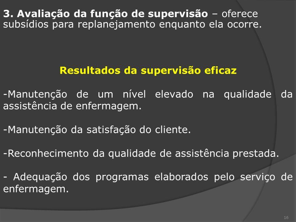 16 3. Avaliação da função de supervisão – oferece subsídios para replanejamento enquanto ela ocorre. Resultados da supervisão eficaz -Manutenção de um