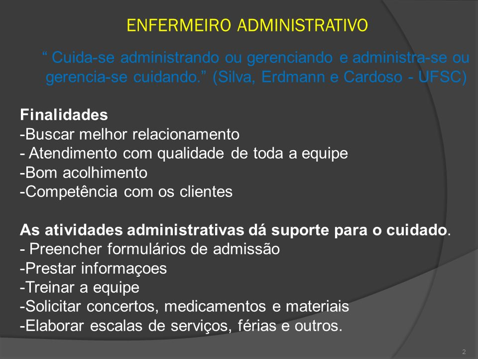 2 ENFERMEIRO ADMINISTRATIVO Cuida-se administrando ou gerenciando e administra-se ou gerencia-se cuidando. (Silva, Erdmann e Cardoso - UFSC) Finalidad