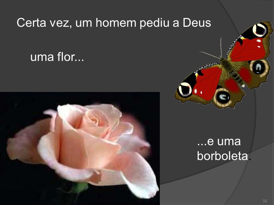 32 Certa vez, um homem pediu a Deus uma flor......e uma borboleta.