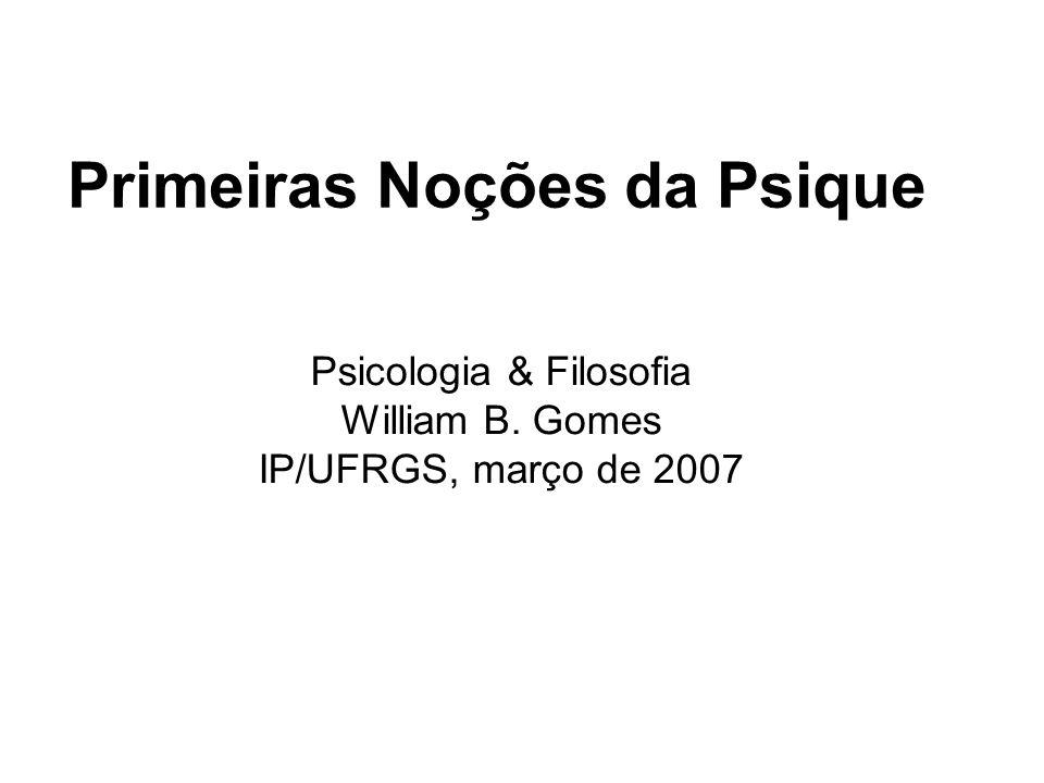 Primeiras Noções da Psique Psicologia & Filosofia William B. Gomes IP/UFRGS, março de 2007