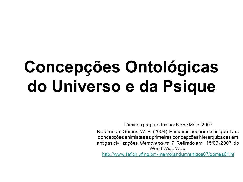 Concepções Ontológicas do Universo e da Psique Lâminas preparadas por Ivone Maio, 2007 Referência, Gomes, W. B. (2004). Primeiras noções da psique: Da