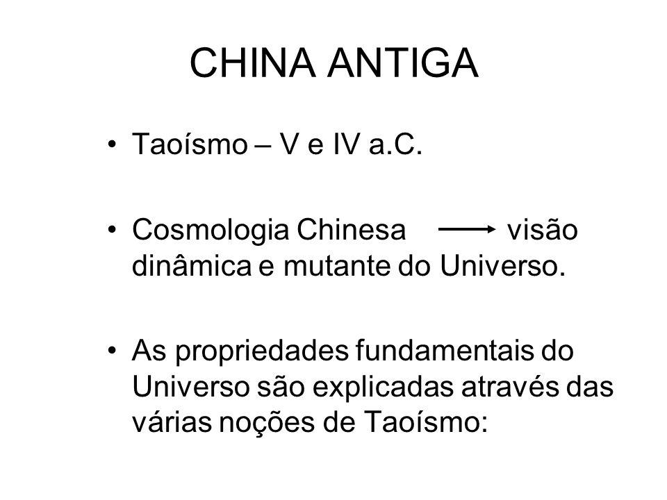 CHINA ANTIGA Taoísmo – V e IV a.C. Cosmologia Chinesavisão dinâmica e mutante do Universo. As propriedades fundamentais do Universo são explicadas atr