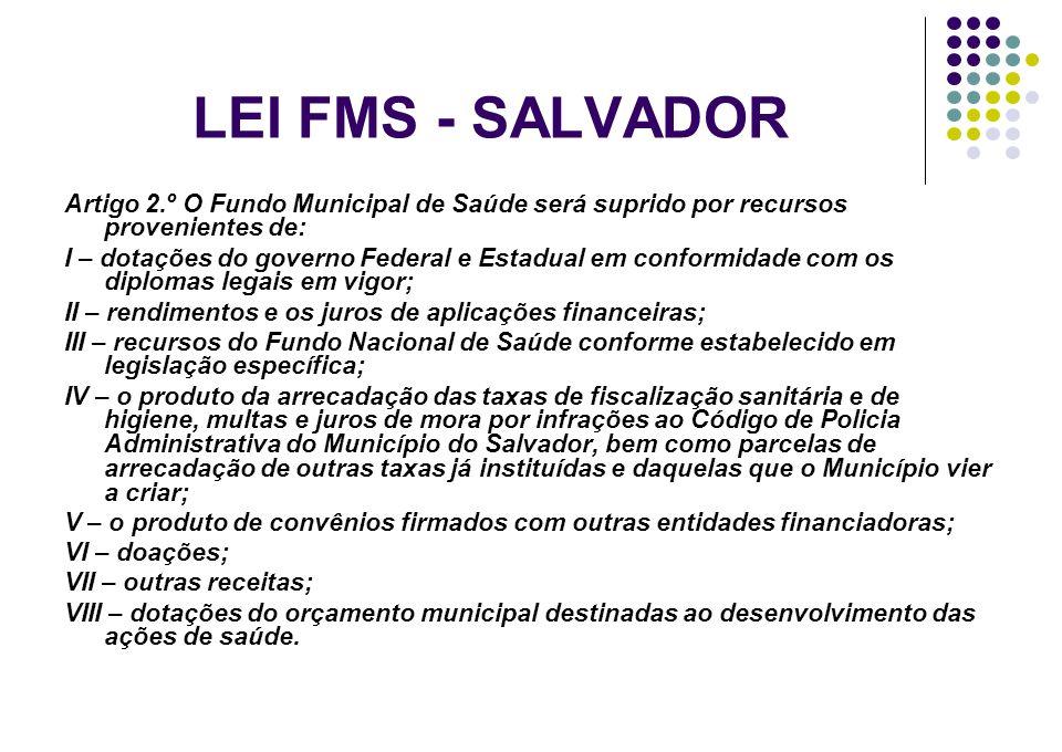 LEI FMS - SALVADOR Artigo 2.º O Fundo Municipal de Saúde será suprido por recursos provenientes de: I – dotações do governo Federal e Estadual em conf