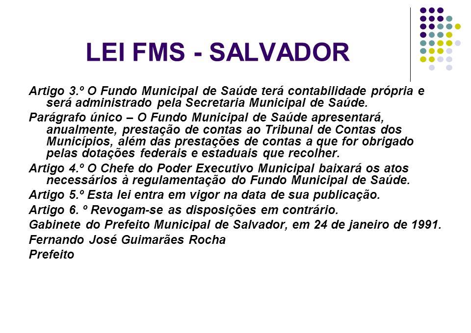 LEI FMS - SALVADOR Artigo 3.º O Fundo Municipal de Saúde terá contabilidade própria e será administrado pela Secretaria Municipal de Saúde. Parágrafo
