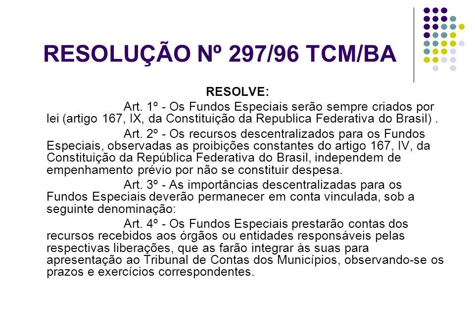 RESOLUÇÃO Nº 297/96 TCM/BA RESOLVE: Art. 1º - Os Fundos Especiais serão sempre criados por lei (artigo 167, IX, da Constituição da Republica Federativ