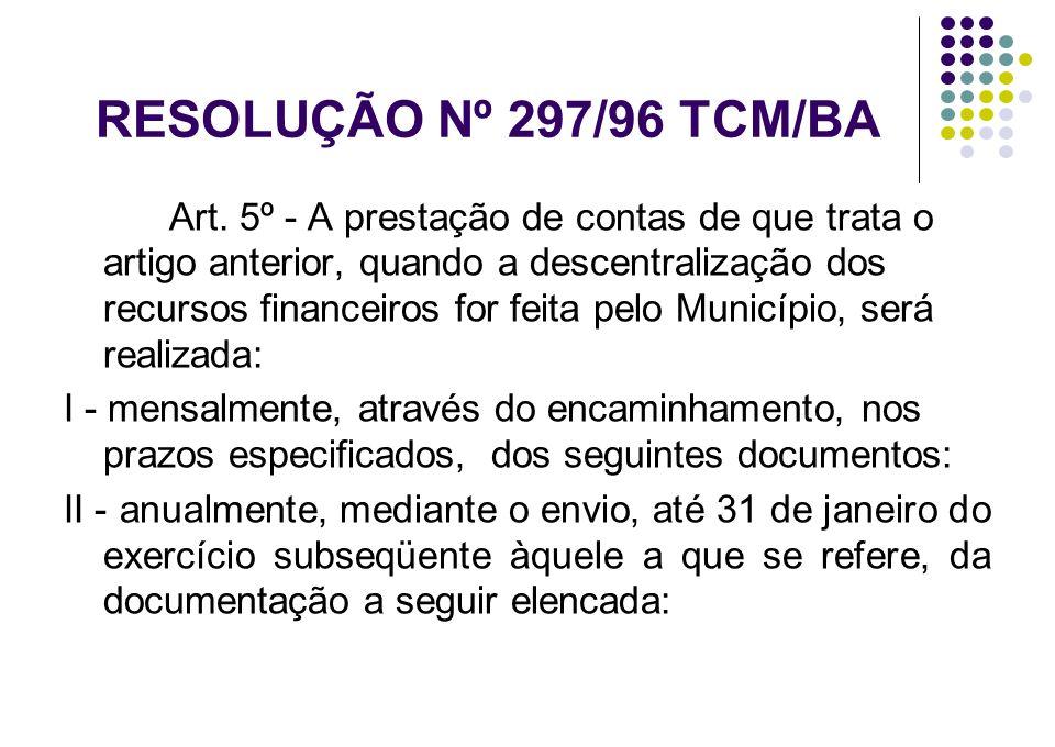 RESOLUÇÃO Nº 297/96 TCM/BA Art. 5º - A prestação de contas de que trata o artigo anterior, quando a descentralização dos recursos financeiros for feit