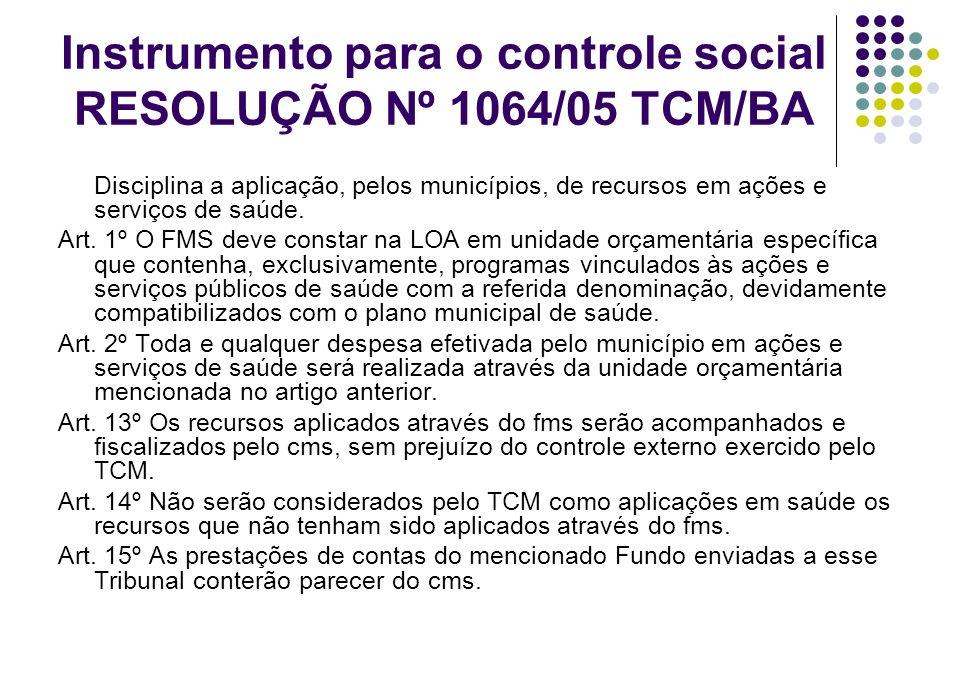 Instrumento para o controle social RESOLUÇÃO Nº 1064/05 TCM/BA Disciplina a aplicação, pelos municípios, de recursos em ações e serviços de saúde. Art