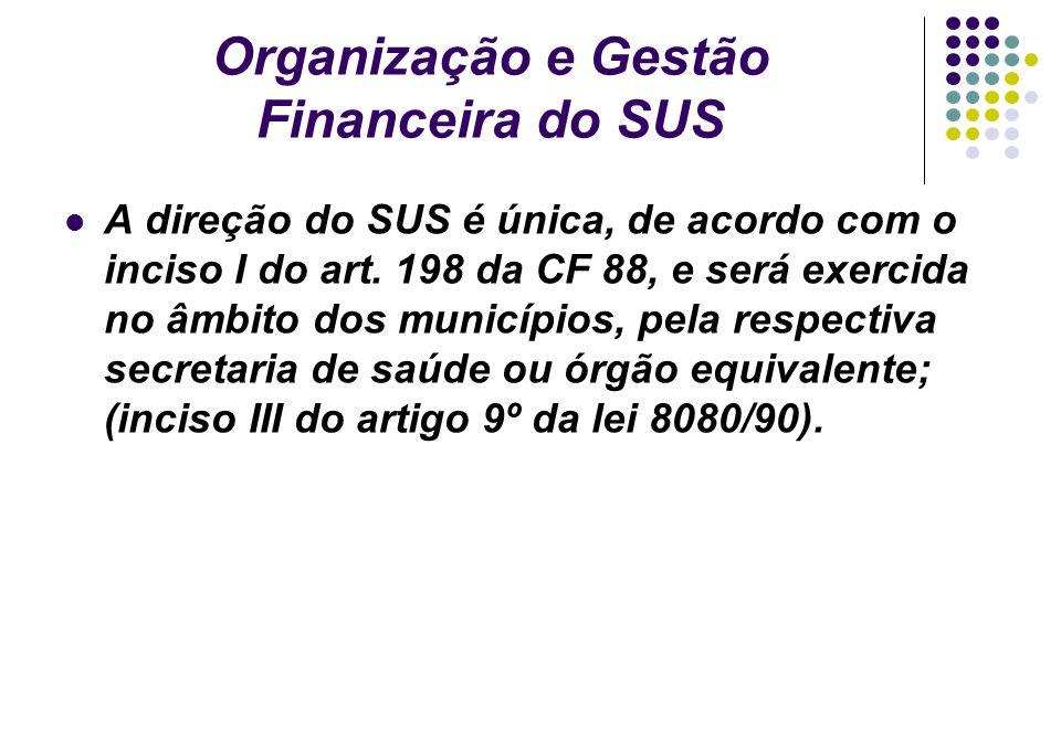 Organização e Gestão Financeira do SUS A direção do SUS é única, de acordo com o inciso I do art. 198 da CF 88, e será exercida no âmbito dos municípi