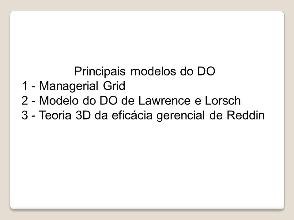 Principais modelos do DO 1 - Managerial Grid 2 - Modelo do DO de Lawrence e Lorsch 3 - Teoria 3D da eficácia gerencial de Reddin