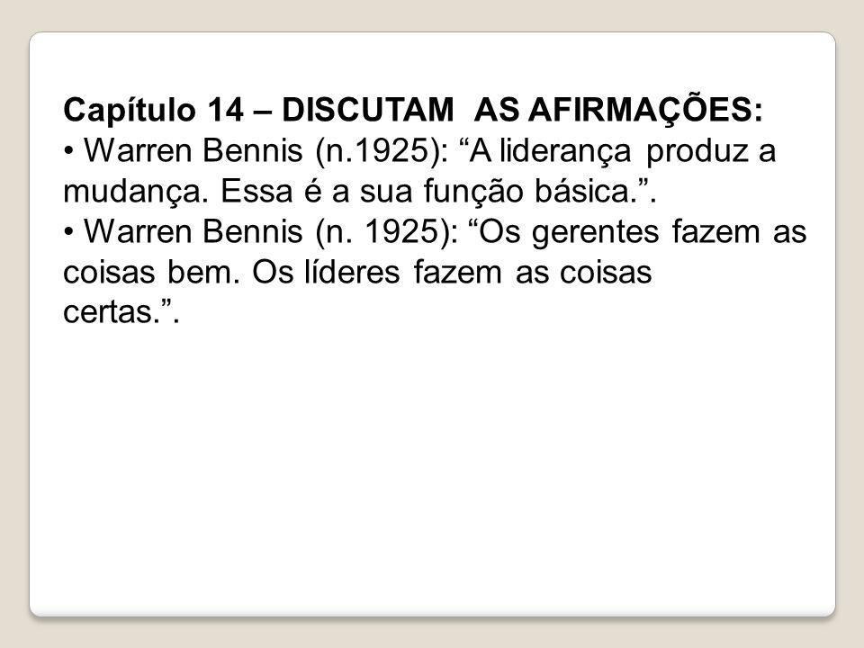 Capítulo 14 – DISCUTAM AS AFIRMAÇÕES: Warren Bennis (n.1925): A liderança produz a mudança. Essa é a sua função básica.. Warren Bennis (n. 1925): Os g