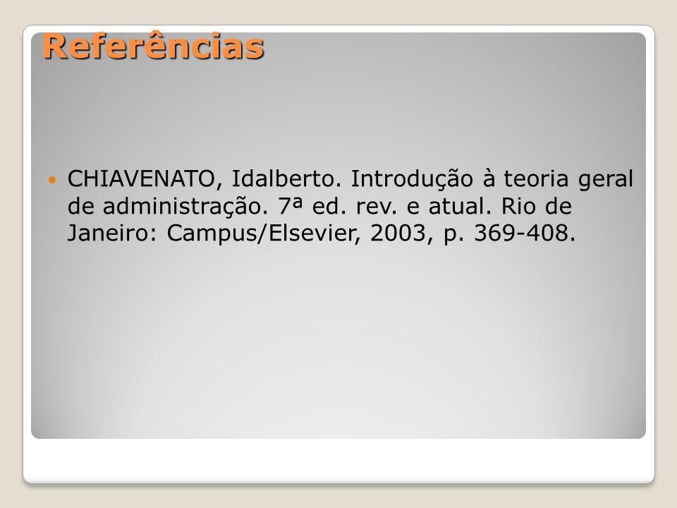 Referências CHIAVENATO, Idalberto. Introdução à teoria geral de administração. 7ª ed. rev. e atual. Rio de Janeiro: Campus/Elsevier, 2003, p. 369-408.