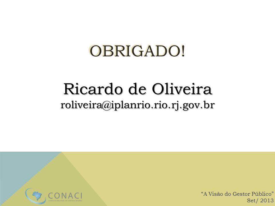 OBRIGADO! Ricardo de Oliveira roliveira@iplanrio.rio.rj.gov.br A Visão do Gestor Público Set/ 2013