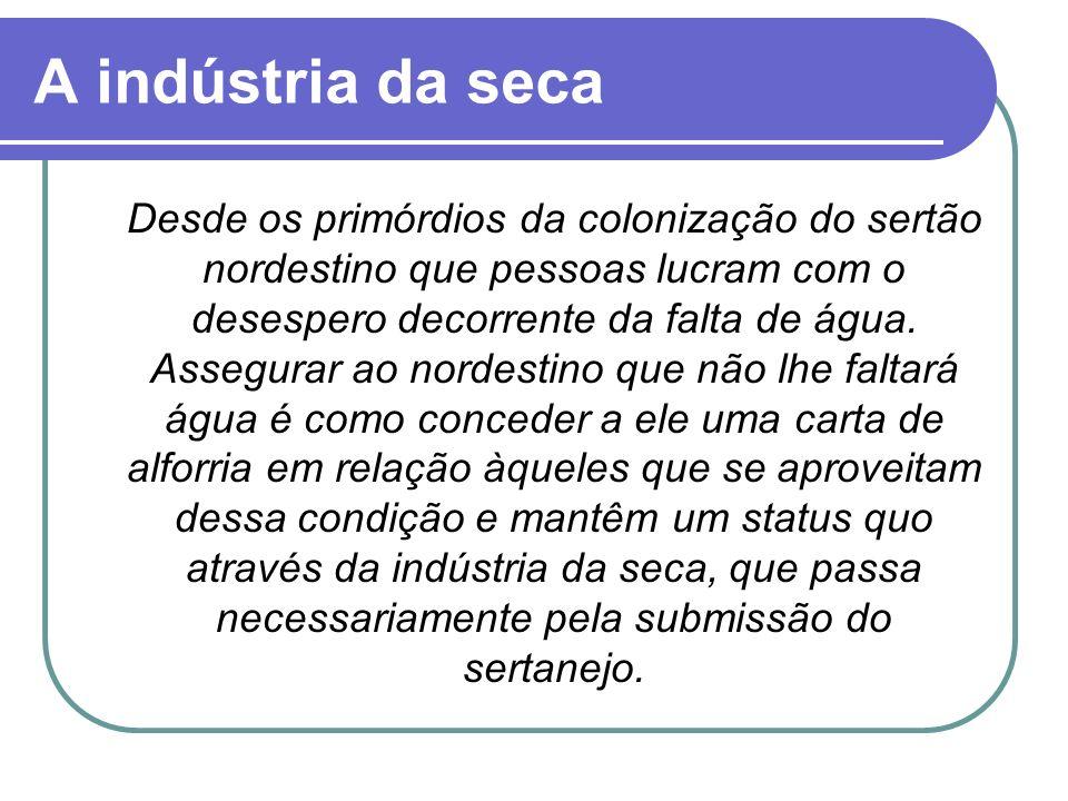 A indústria da seca Desde os primórdios da colonização do sertão nordestino que pessoas lucram com o desespero decorrente da falta de água. Assegurar