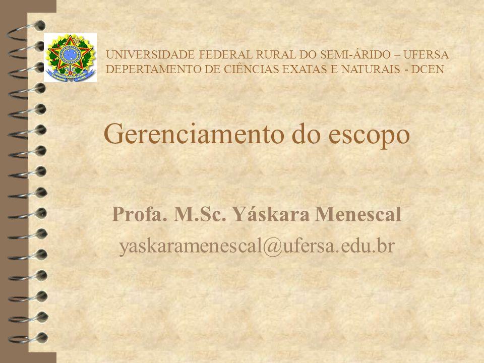 Gerenciamento do escopo Profa. M.Sc. Yáskara Menescal yaskaramenescal@ufersa.edu.br UNIVERSIDADE FEDERAL RURAL DO SEMI-ÁRIDO – UFERSA DEPERTAMENTO DE