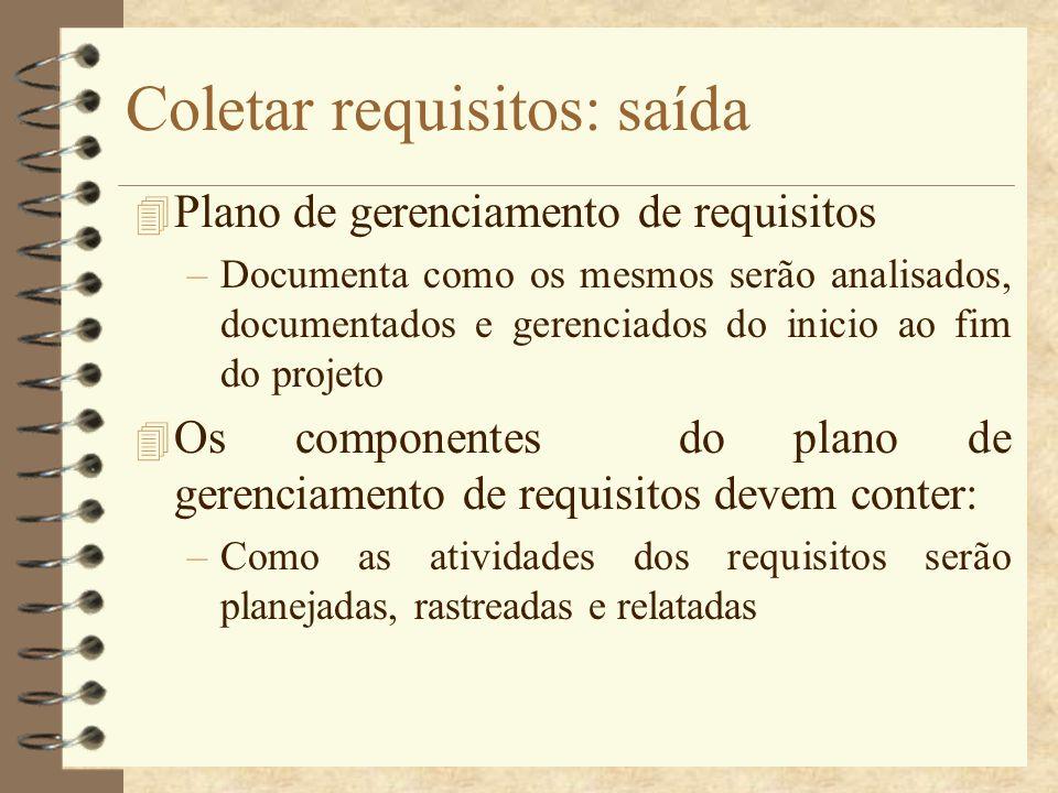 Coletar requisitos: saída 4 Plano de gerenciamento de requisitos –Documenta como os mesmos serão analisados, documentados e gerenciados do inicio ao f